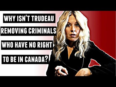 Why isn't Justin Trudeau removing criminals who have no right to be in Canada?