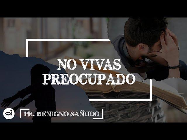 No vivas preocupado | Pr. Benigno Sañudo