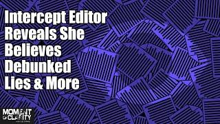 Intercept Editor Reveals She Believes Debunked Lies & More