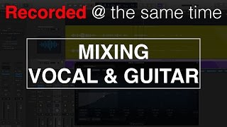 Mixing Vocal and Guitar Recorded at the Same Time