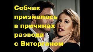 Собчак призналась в причинах развода с Виторганом. Новости шоу-бизнеса