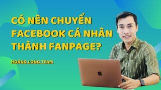 Có nên chuyển Facebook cá nhân thành Fanpage hay không? [FB ĐÃ FIX LỖI - KHÔNG CHUYỂN ĐƯỢC NỮA]