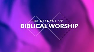 The Essence of Biblical Worship