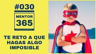 Te reto a que hagas algo IMPOSIBLE - #030 - MENTOR365