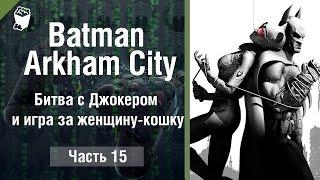 Let's play Прохождение игры Batman Arkham City #15, Битва с Джокером и игра за женщину-кошку