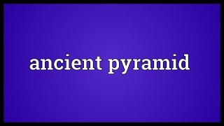 Ancient pyramid Meaning
