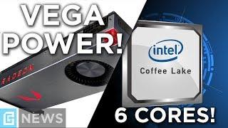 Vega Power Hungry + Coffee Lake Has 6 Cores?!