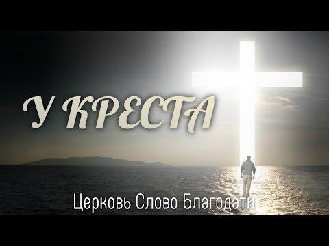 У креста - Церковь Слово благодати - Христианская Песня