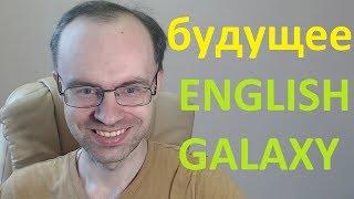 Будущее English Galaxy. Почему нет видео, донаты, уход с ютуба, новое приложение. Английский язык