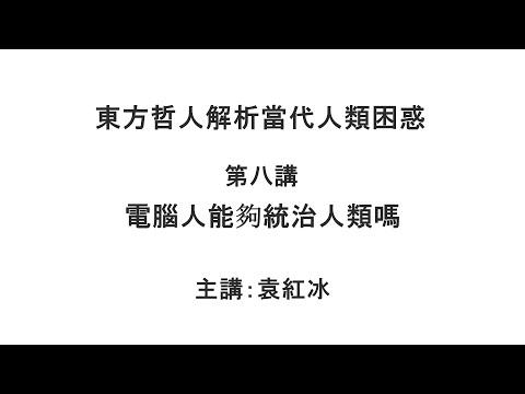 电脑人能够统治人类吗(东方哲人解析当代人类困惑 第八讲)【袁红冰杏坛】 03252021