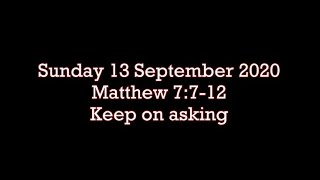 Sunday 13.9.2020  Matthew 7:7-12  (Keep on asking)
