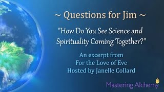 Questions for Jim - How Do You See Science and Spirituality Coming Together?
