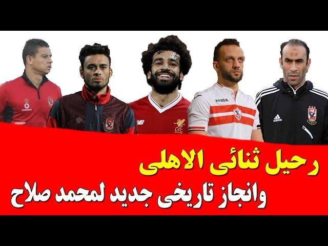 النشره مع المشجع رحيل ثنائي الاهلى وانجاز تاريخى جديد لمحمد صلاح