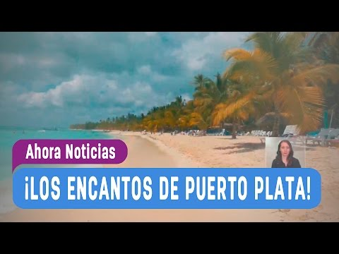5 Días y 4 Noches Puerto Plata - Ahora Noticias