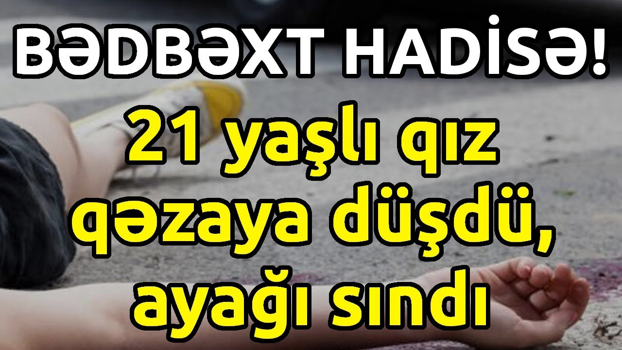 21 yaşlı qız qəzaya düşdü, ayağı sındı, Son xeberler bugun 2021
