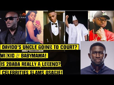 Davido's Uncle Going To Court? Wizkid & BabyMama! Is 2baba Really A Legend? Celebs Slams Osagie!