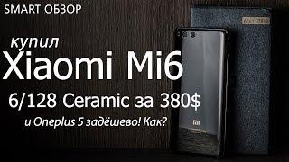 Купил Xiaomi mi6 6/128Ceramic за 380$(22т.р.) +Oneplus 5 недорого!
