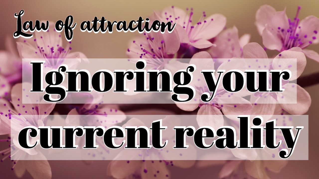 Law of attraction: How to ignore your current reality (Specific Person, Soulmate, Money, Body, etc.)
