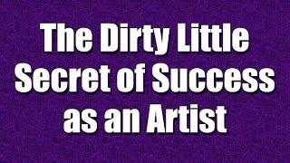 The Dirty Little Secret of Success as an Artist - Part 2
