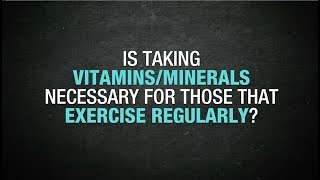 Is taking vitamins/minerals necessary for those that exercise regularly?