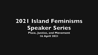 2021 Island Feminisms Speaker Series - Presentations 16 April 2021