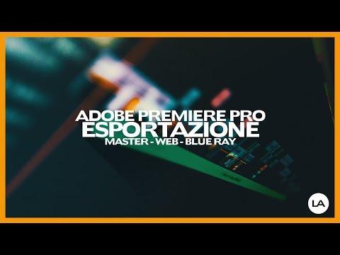 Adobe Premiere Pro ESPORTAZIONE per Master - Web - Blue Ray