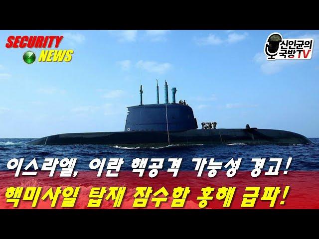 이스라엘, 이란 핵공격 가능성 경고! 핵탑재 잠수함 홍해 급파!