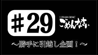 『TEAM-ODACのごめんなさい』#29〜勝手に引越し企画!〜