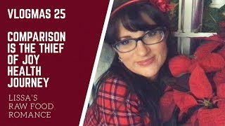 VLOGMAS 25    COMPARISON IS THE THIEF OF JOY    HEALTHY DIET WEIGHT LOSS RAW VEGAN