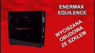 Enermax Equilence / Wyciszenie i Hartowane Szkło w jednym + BONUS.