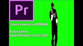 Как же Убрать ХРОМАКЕЙ в Adobe Premiere Pro CC 2018? ОТВЕТ ТУТ!