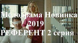 Мелодрамы Новинки 2019 РЕФЕРЕНТ 2 Серия