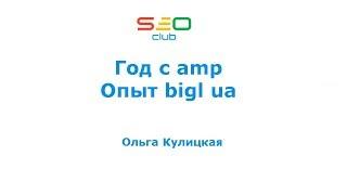 Год с amp - опыт bigl.ua - Ольга Кулицкая (SEO Club Ukraine)