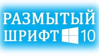 Размытые шрифты в Windows 10. Как исправить?