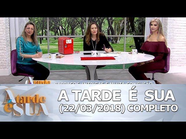 A Tarde é Sua (22/03/18) | Completo