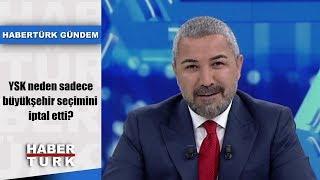 Habertürk Gündem - 7 Mayıs 2019 (YSK neden sadece büyükşehir seçimini iptal etti?)