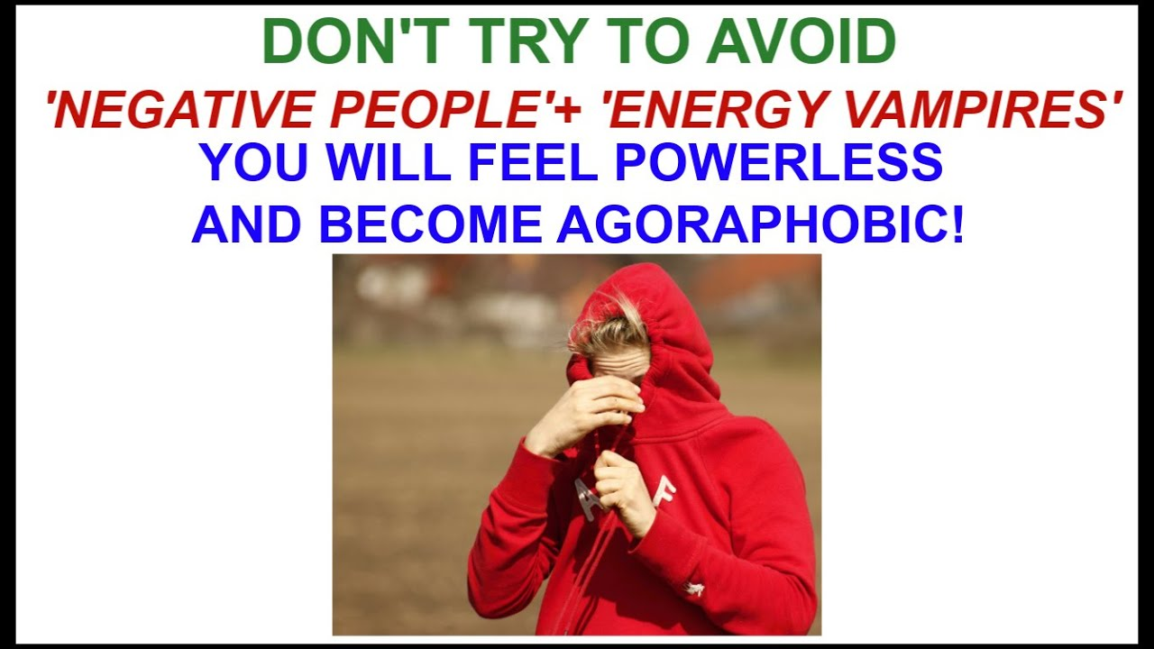 HOW TO FEEL POWERLESS AND BECOME AGORAPHOBIC! - AVOID 'NEGATIVE PEOPLE'!