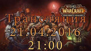 World of Warcraft: Warlords of Draenor - Трансляция 21.04.2016