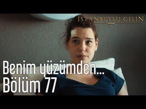 İstanbullu Gelin 77. Bölüm - Benim Yüzümden...