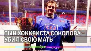 Сын хоккеиста Соколова убил свою мать