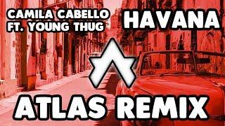 CAMILA CABELLO FT. YOUNG THUG - HAVANA (ATLAS REMIX)