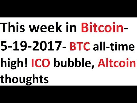 This week in Bitcoin- 5-19-2017- BTC all-time high! ICO bubble, Altcoin thoughts