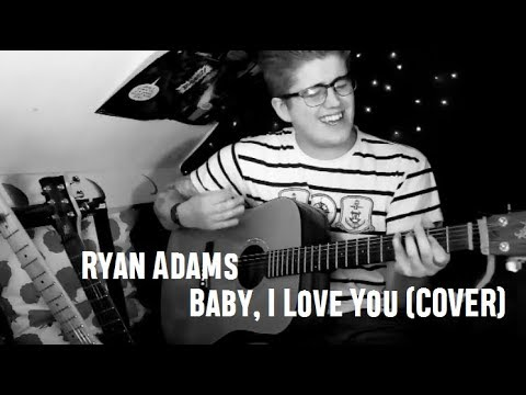 Ryan Adams - Baby, I Love You (COVER)