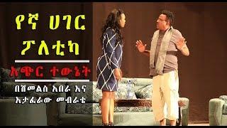 """Ethiopia: """"የኛ ሀገር ፖለቲካ """"አጭር ተዉኔት    በሽመልስ አበራ እና እታፈራዉ መብራቴ"""