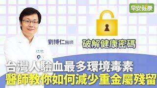 台灣人驗血最多環境毒素!醫師教你如何減少重金屬殘留︱劉博仁醫師【早安健康】