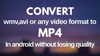 Convert wmv,avi,webm or any video format to mp4 in android without losing quality