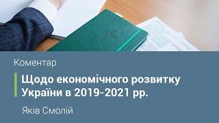 Коментар Голови НБУ Якова Смолія щодо економічного розвитку України в 2019-2021 рр