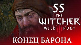 55 [Конец Барона] Игра ВЕДЬМАК 3: Дикая Охота ПРОХОЖДЕНИЕ