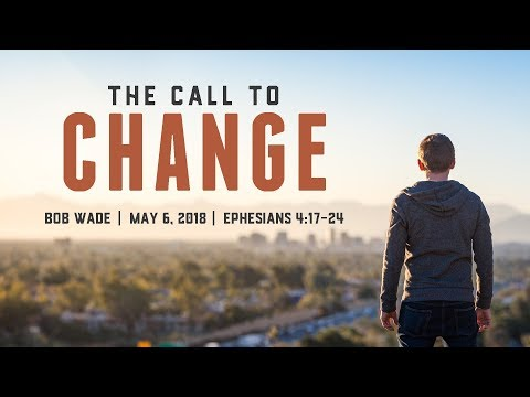 """The Call to Change"" - Ephesians 4:17-24 - Bob Wade"