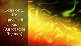 Тема 002. Не предавай любовь (Анастасия Яценко)